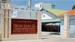Tạm đình chỉ chức vụ Giám đốc Trung tâm Y tế thành phố Phan Thiết do lơ là phòng, chống dịch