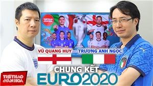 Ý vs Anh: Nhận định, dự đoán tỷ số cùng BLV Quang Huy và Anh Ngọc