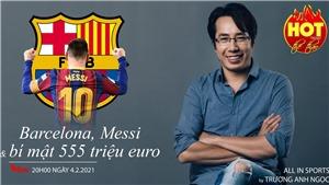 Barca, Messi và bí mật bản hợp đồng 555 triệu euro